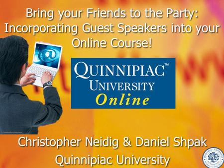 Bring your Friends to the Party: Incorporating Guest Speakers into your Online Course! Christopher Neidig & Daniel Shpak Quinnipiac University Christopher.