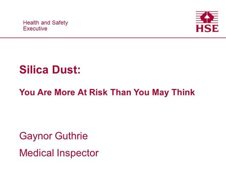 Health and Safety Executive Health and Safety Executive Gaynor Guthrie Medical Inspector Silica Dust: You Are More At Risk Than You May Think.
