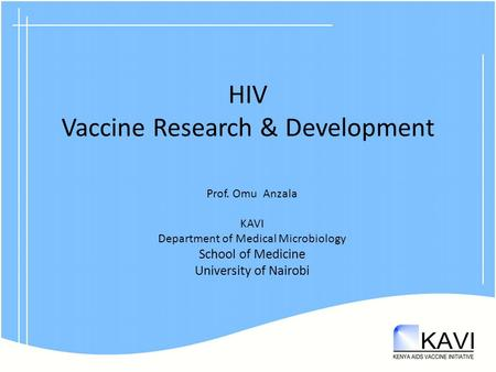 HIV Vaccine Research & Development Prof. Omu Anzala KAVI Department of Medical Microbiology School of Medicine University of Nairobi.