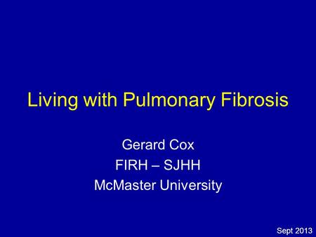 Living with Pulmonary Fibrosis Gerard Cox FIRH – SJHH McMaster University Sept 2013.