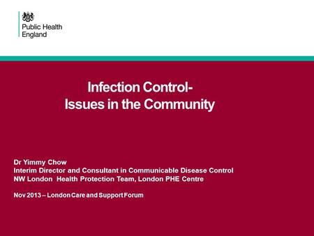 Infection Control- Issues in the Community Dr Yimmy Chow Interim Director and Consultant in Communicable Disease Control NW London Health Protection Team,