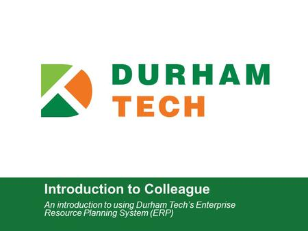 Introduction to Colleague An introduction to using Durham Tech's Enterprise Resource Planning System (ERP)