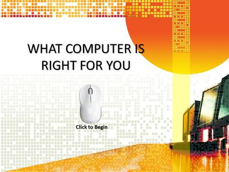 WHAT COMPUTER IS RIGHT FOR YOU Click to Begin. Main Menu What Type of User are You What Type of User are You? The Main System Gadgets: Must Have? Summary.