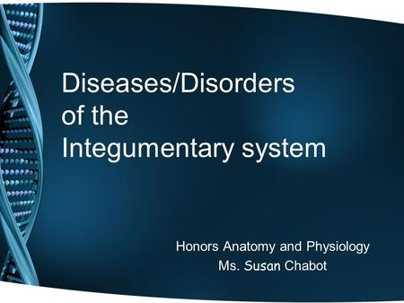Diseases/Disorders of the Integumentary system Honors Anatomy and Physiology Ms. Susan Chabot.