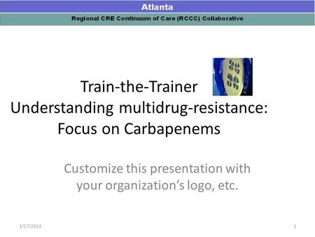 Train-the-Trainer Understanding multidrug-resistance: Focus on Carbapenems Customize this presentation with your organization's logo, etc. 13/17/2014.