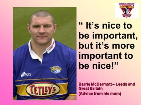 """ It's nice to be important, but it's more important to be nice!"" Barrie McDermott – Leeds and <strong>Great</strong> BritainBarrie McDermott – Leeds and <strong>Great</strong> Britain."