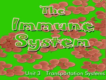 The IMMUNE System Unit 3 Transportation Systems. Functions of the Immune System Provide immunity to the body by protecting against disease. Identify and.