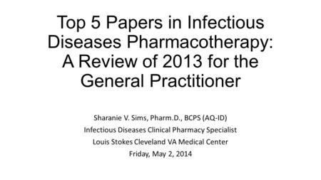 Top 5 Papers in Infectious Diseases Pharmacotherapy: A Review of 2013 for the General Practitioner Sharanie V. Sims, Pharm.D., BCPS (AQ-ID) Infectious.