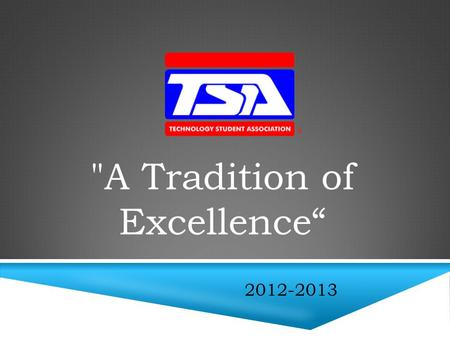 "A Tradition of Excellence"" 2012-2013. The Technology Student Association (TSA) is a national organization for middle school and high school students."