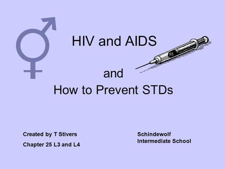HIV and AIDS and How to Prevent STDs Created by T Stivers Chapter 25 L3 and L4 Schindewolf Intermediate School.