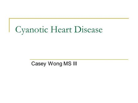 Cyanotic Heart Disease Casey Wong MS III. Overview Specific Cyanotic Congenital Heart Diseases Evaluation of Cyanosis Case Presentation.