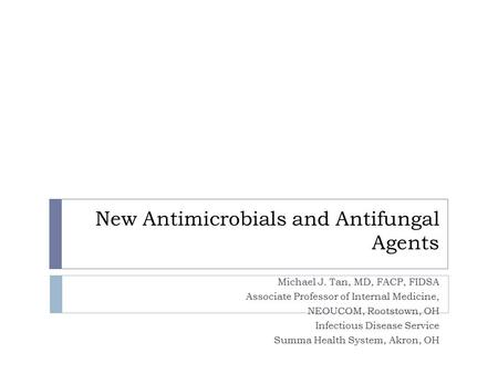 New Antimicrobials and Antifungal Agents Michael J. Tan, MD, FACP, FIDSA Associate Professor of Internal Medicine, NEOUCOM, Rootstown, OH Infectious Disease.