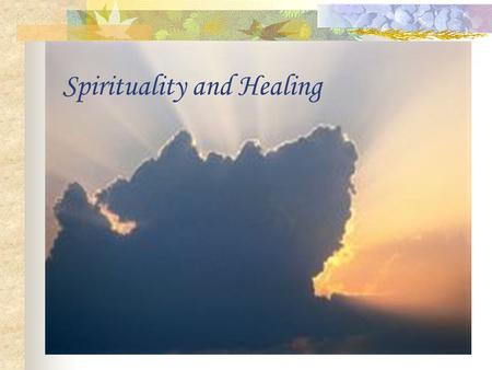Spirituality and Healing. What is Spirituality? A sense of presence higher than human.