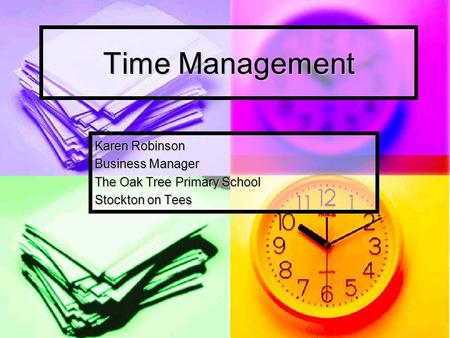 Time Management Karen Robinson Business Manager The Oak Tree Primary School Stockton on Tees.