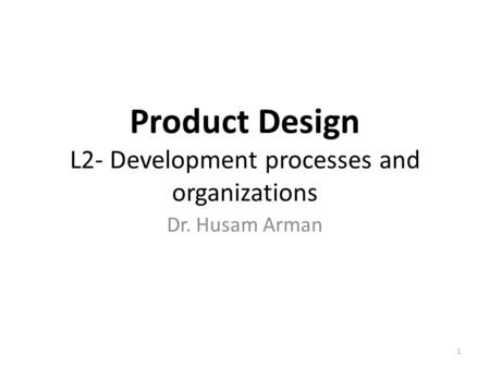 Product Design L2- Development processes and organizations Dr. Husam Arman 1.