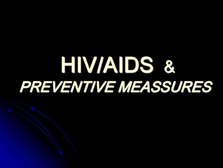 HIV/AIDS & PREVENTIVE MEASSURES HIV/AIDS & PREVENTIVE MEASSURES.