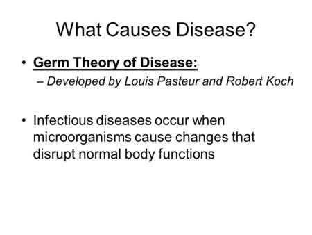 What Causes Disease? Germ Theory of Disease: –Developed by Louis Pasteur and Robert Koch Infectious diseases occur when microorganisms cause changes that.