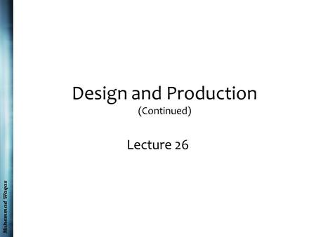 Muhammad Waqas Design and Production (Continued) Lecture 26.