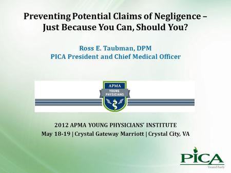Preventing Potential Claims of Negligence – Just Because You Can, Should You? Ross E. Taubman, DPM PICA President and Chief Medical Officer 2012 APMA YOUNG.