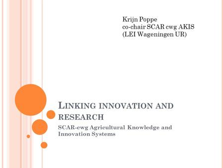 L INKING INNOVATION AND RESEARCH SCAR-cwg Agricultural Knowledge and Innovation Systems Krijn Poppe co-chair SCAR cwg AKIS (LEI Wageningen UR)