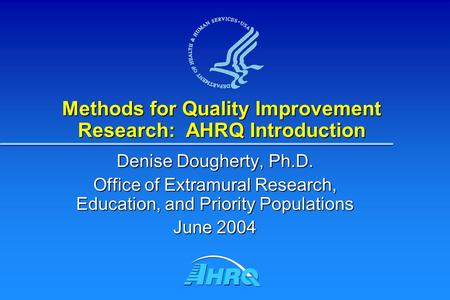 Methods for Quality Improvement Research: AHRQ Introduction Denise Dougherty, Ph.D. Office of Extramural Research, Education, and Priority Populations.