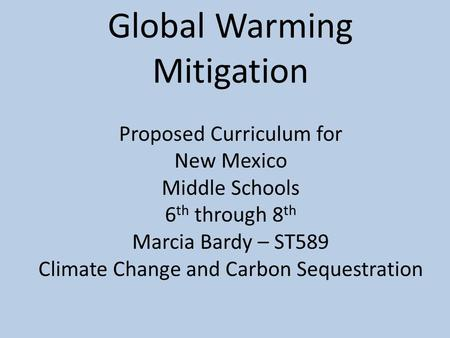 Global Warming Mitigation Proposed Curriculum for New Mexico Middle Schools 6 th through 8 th Marcia Bardy – ST589 Climate Change and Carbon Sequestration.