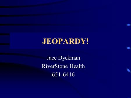 Jace Dyckman RiverStone Health 651-6416 JEOPARDY!