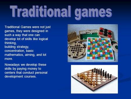 Traditional Games were not just games, they were designed in such a way that one can develop lot of skills like logical thinking, building strategy, concentration,