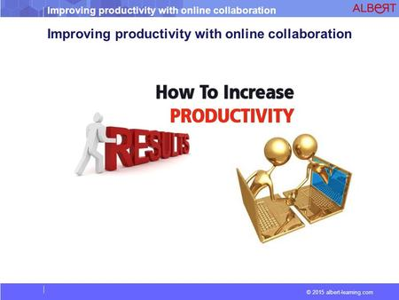 Improving productivity with online collaboration © 2015 albert-learning.com Improving productivity with online collaboration.