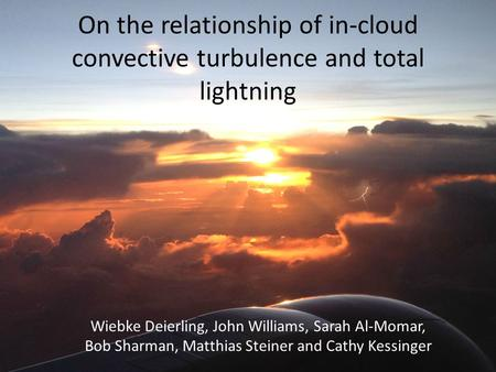 On the relationship of in-cloud convective turbulence and total lightning Wiebke Deierling, John Williams, Sarah Al-Momar, Bob Sharman, Matthias Steiner.