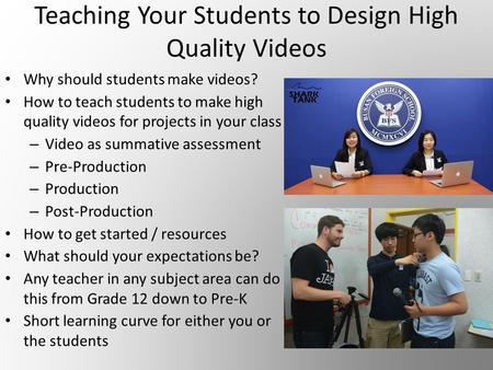 Teaching Your Students to Design High Quality Videos Why should students make videos? How to teach students to make high quality videos for projects in.