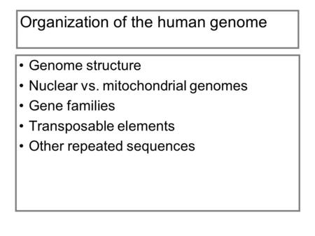 Organization of the human genome Genome structure Nuclear vs. mitochondrial genomes Gene families Transposable elements Other repeated sequences.
