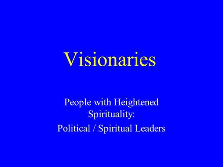Visionaries People with Heightened Spirituality: Political / Spiritual Leaders.