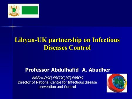 Libyan-UK partnership on Infectious Diseases Control Professor Abdulhafid A. Abudher MBBch,DGO,FRCOG,MD,FABOG Director of National Centre for Infectious.