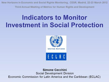 Indicators to Monitor Investment in Social Protection Simone Cecchini Social Development Division Economic Commission for Latin America and the Caribbean.