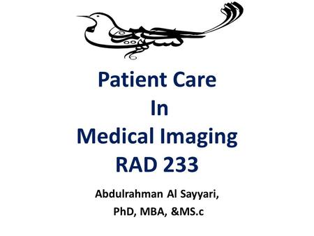 Patient Care In Medical Imaging RAD 233 Abdulrahman Al Sayyari, PhD, MBA, &MS.c.