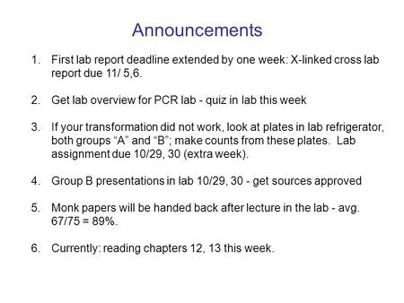 Announcements First lab report deadline extended by one week: X-linked cross lab report due 11/ 5,6. Get lab overview for PCR lab - quiz in lab this week.