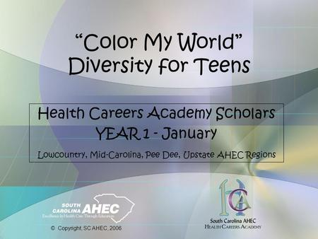 """Color My World"" Diversity for Teens Health Careers Academy Scholars YEAR 1 - January Lowcountry, Mid-Carolina, Pee Dee, Upstate AHEC Regions © Copyright,"