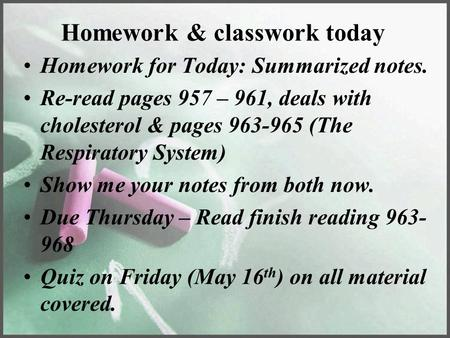 Homework & classwork today Homework for Today: Summarized notes. Re-read pages 957 – 961, deals with cholesterol & pages 963-965 (The Respiratory System)