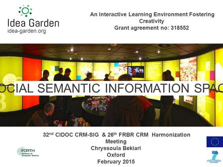 Idea-garden.org SOCIAL SEMANTIC INFORMATION SPACE An Interactive Learning Environment Fostering Creativity Grant agreement no: 318552 32 nd CIDOC CRM-SIG.