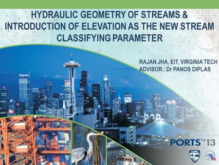 HYDRAULIC GEOMETRY OF STREAMS & INTRODUCTION OF ELEVATION AS THE NEW STREAM CLASSIFYING PARAMETER RAJAN JHA, EIT, VIRGINIA TECH ADVISOR : Dr PANOS DIPLAS.