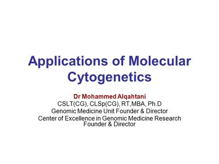 Applications of Molecular Cytogenetics Dr Mohammed Alqahtani CSLT(CG), CLSp(CG), RT,MBA, Ph.D Genomic Medicine Unit Founder & Director Center of Excellence.