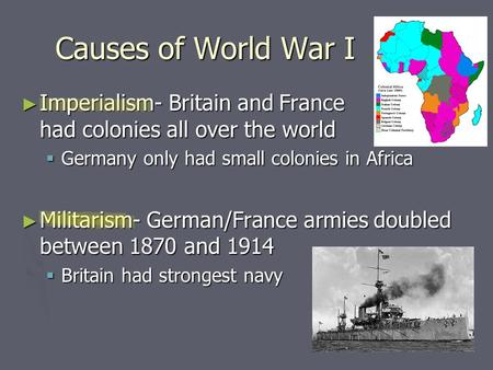 Causes of World War I Imperialism- Britain and France had colonies all over the world Germany only had small colonies in Africa Militarism-