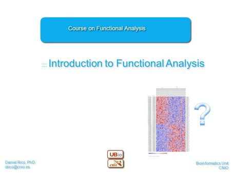 Daniel Rico, PhD. Daniel Rico, PhD. ::: Introduction to Functional Analysis Course on Functional Analysis Bioinformatics Unit.