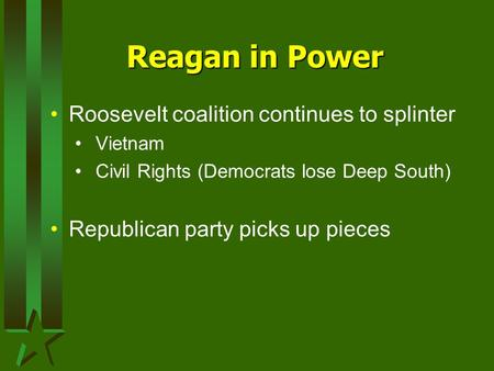 Reagan in Power Roosevelt coalition continues to splinter Vietnam Civil Rights (Democrats lose Deep South) Republican party picks up pieces.