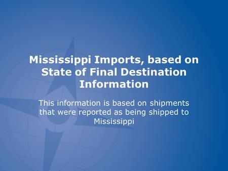 Mississippi Imports, based on State of Final Destination Information This information is based on shipments that were reported as being shipped to Mississippi.