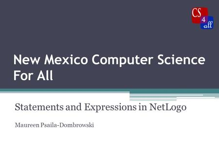 New Mexico Computer Science For All Statements and Expressions in NetLogo Maureen Psaila-Dombrowski.