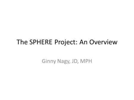 The SPHERE Project: An Overview Ginny Nagy, JD, MPH.