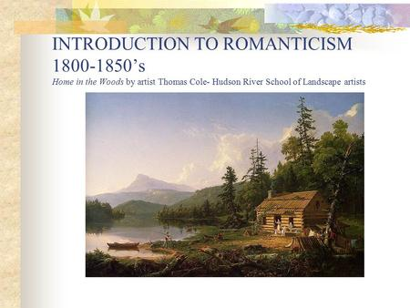 INTRODUCTION TO ROMANTICISM 1800-1850's Home in the Woods by artist Thomas Cole- Hudson River School of Landscape artists.