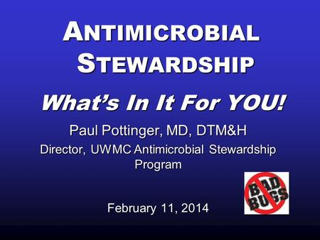 A NTIMICROBIAL S TEWARDSHIP What's In It For YOU! Paul Pottinger, MD, DTM&H Director, UWMC Antimicrobial Stewardship Program February 11, 2014.